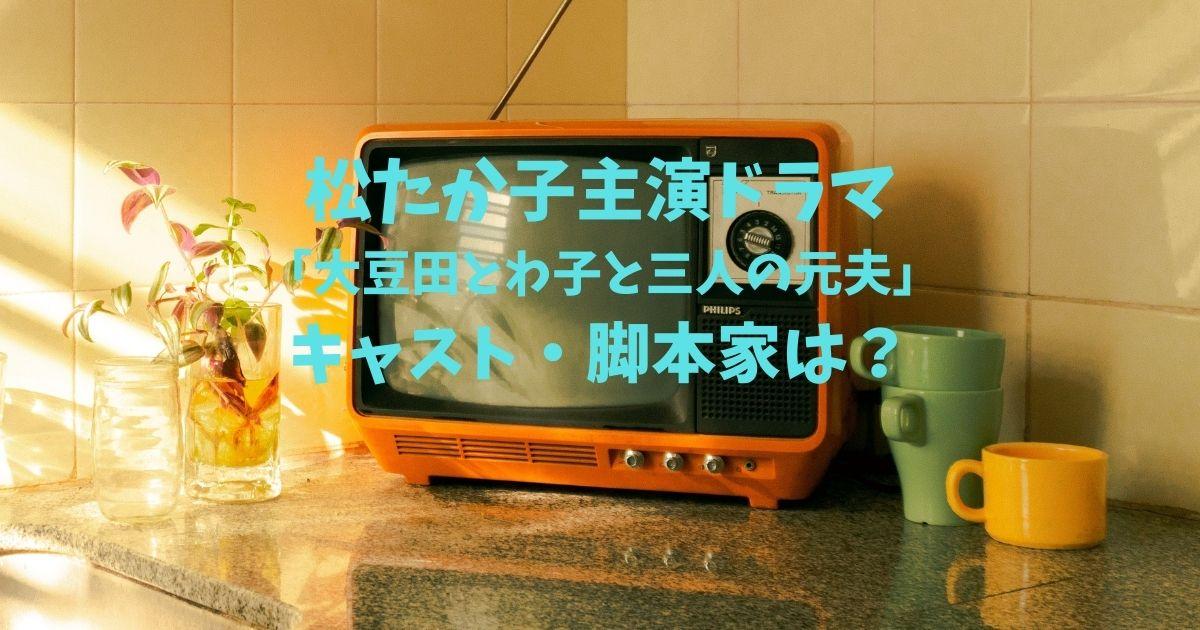 【見逃し配信の無料動画】大豆田とわ子と三人の元夫|あらすじと見どころは?原作・脚本坂元裕二氏の経歴は?